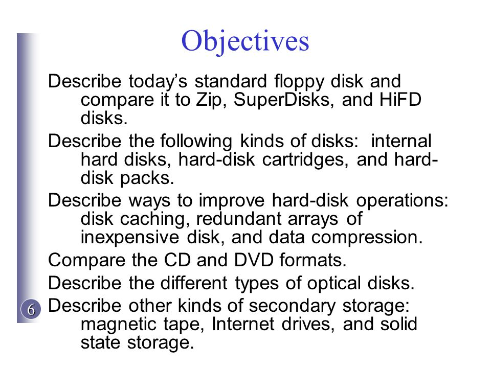 6 Objectives Describe todays standard floppy disk and compare it to Zip, SuperDisks, and HiFD disks. Describe the following kinds of disks: internal h