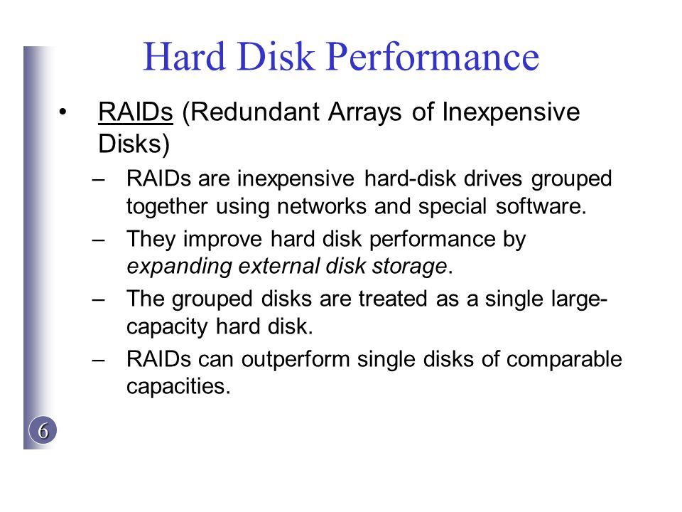 6 Hard Disk Performance RAIDs (Redundant Arrays of Inexpensive Disks) –RAIDs are inexpensive hard-disk drives grouped together using networks and spec