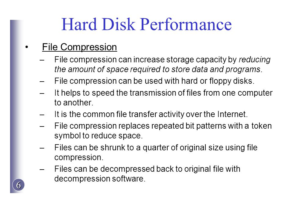 6 Hard Disk Performance File Compression –File compression can increase storage capacity by reducing the amount of space required to store data and pr