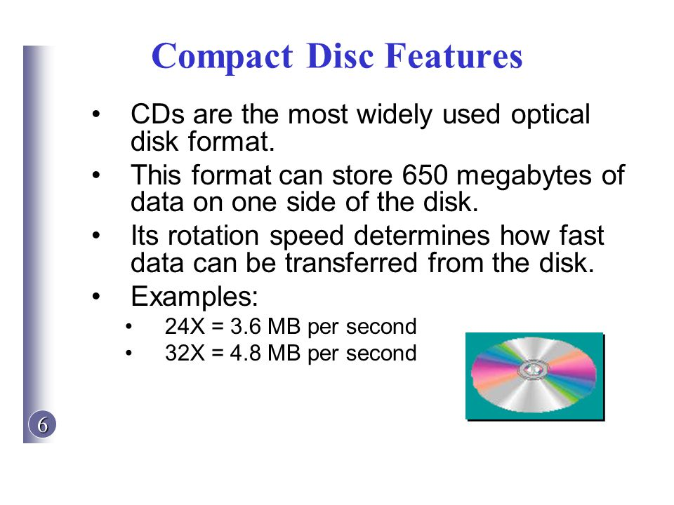 6 Compact Disc Features CDs are the most widely used optical disk format. This format can store 650 megabytes of data on one side of the disk. Its rot