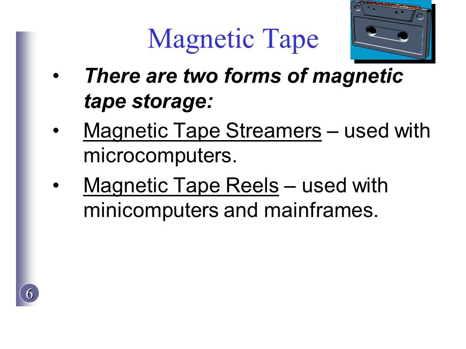 6 Magnetic Tape There are two forms of magnetic tape storage: Magnetic Tape Streamers – used with microcomputers. Magnetic Tape Reels – used with mini