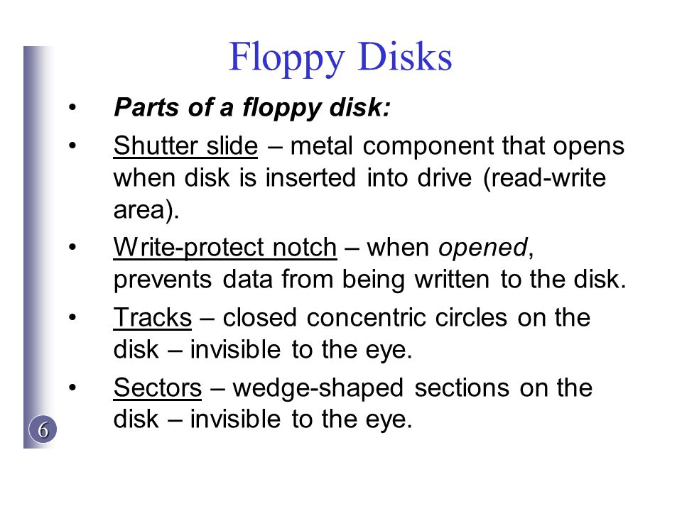 6 Floppy Disks Parts of a floppy disk: Shutter slide – metal component that opens when disk is inserted into drive (read-write area). Write-protect no