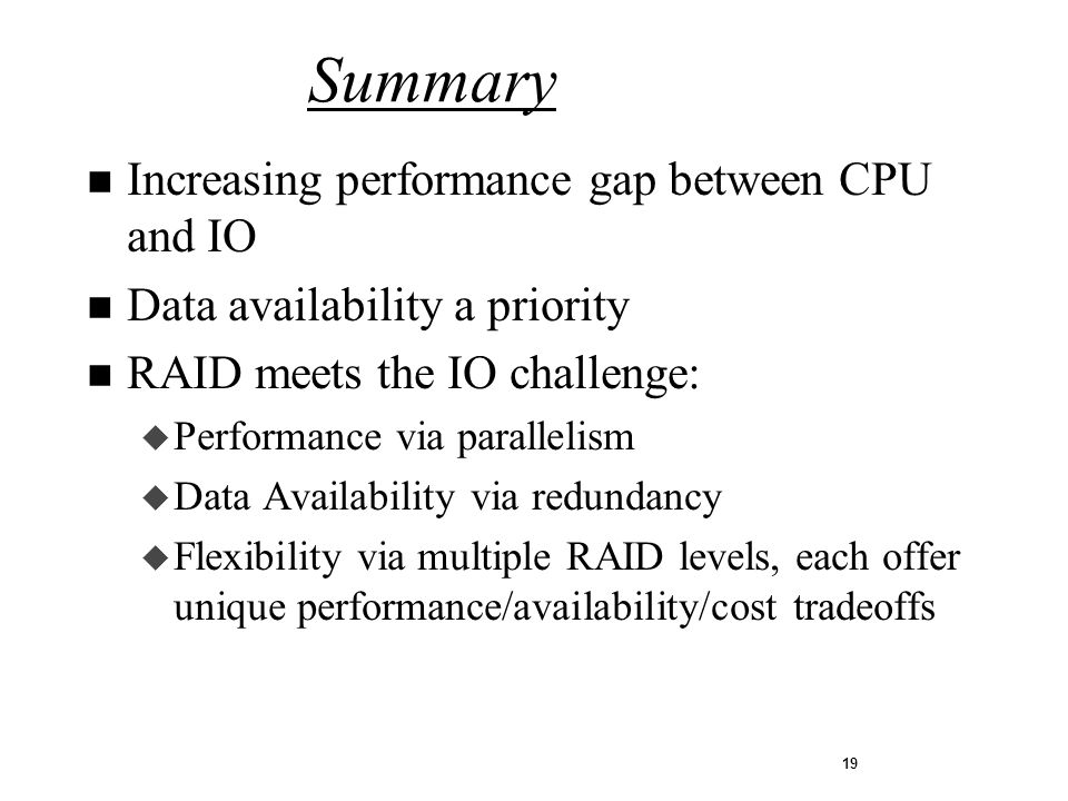 19 n Increasing performance gap between CPU and IO n Data availability a priority n RAID meets the IO challenge: u Performance via parallelism u Data Availability via redundancy u Flexibility via multiple RAID levels, each offer unique performance/availability/cost tradeoffs Summary