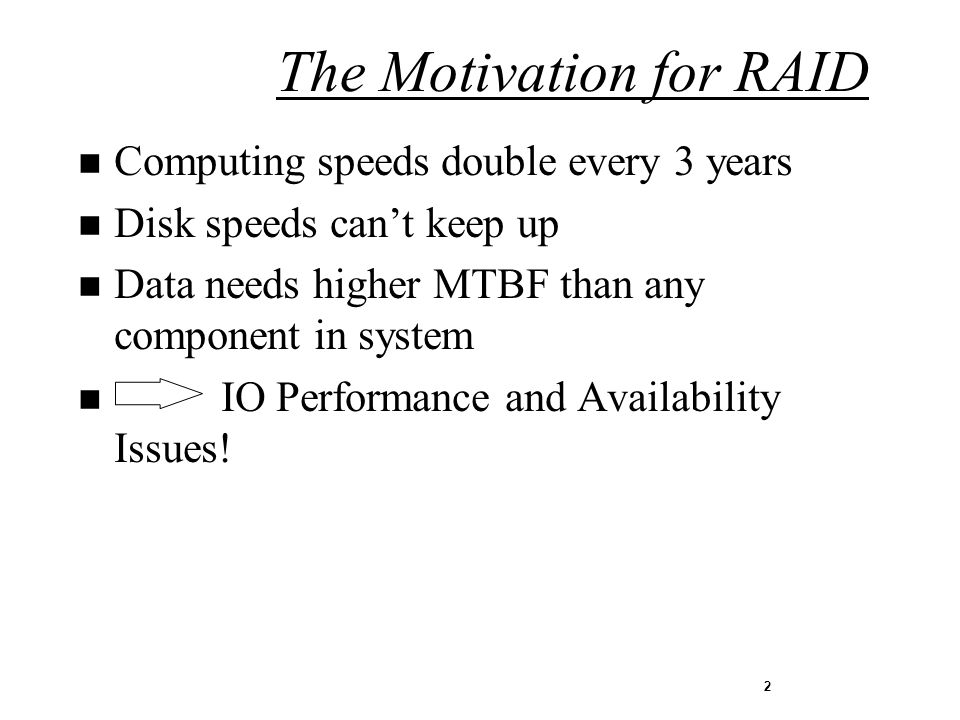 2 n Computing speeds double every 3 years n Disk speeds cant keep up n Data needs higher MTBF than any component in system n IO Performance and Availability Issues.