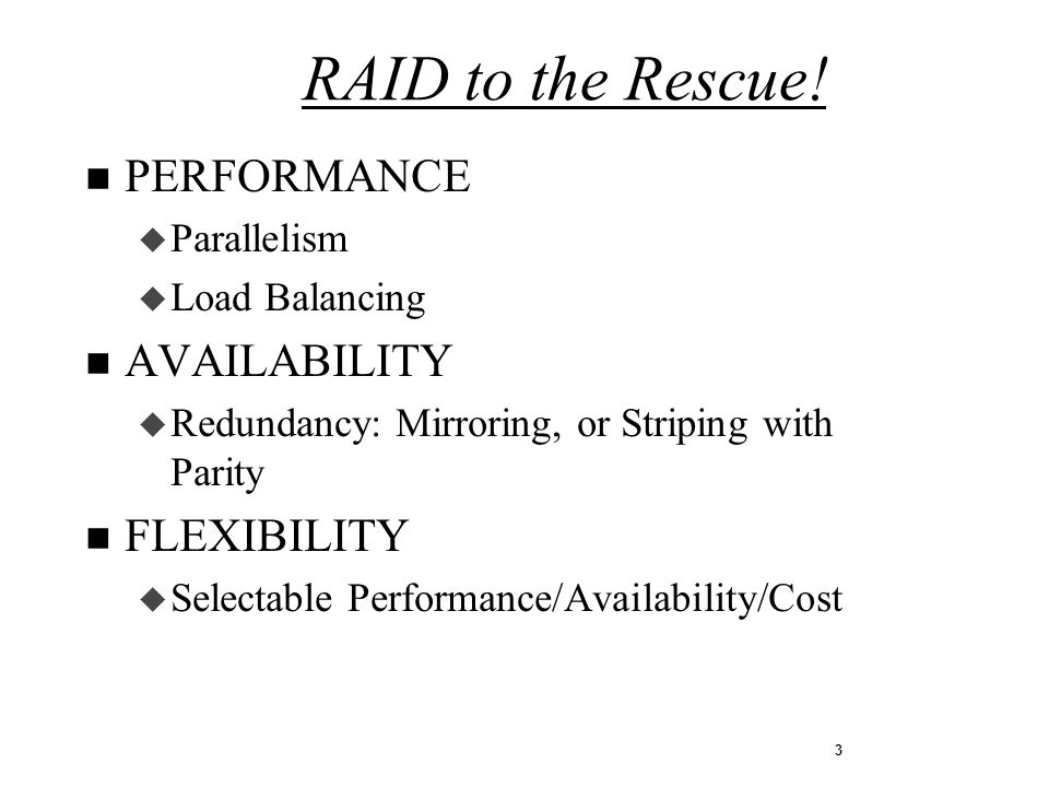 3 n PERFORMANCE u Parallelism u Load Balancing n AVAILABILITY u Redundancy: Mirroring, or Striping with Parity n FLEXIBILITY u Selectable Performance/Availability/Cost RAID to the Rescue!