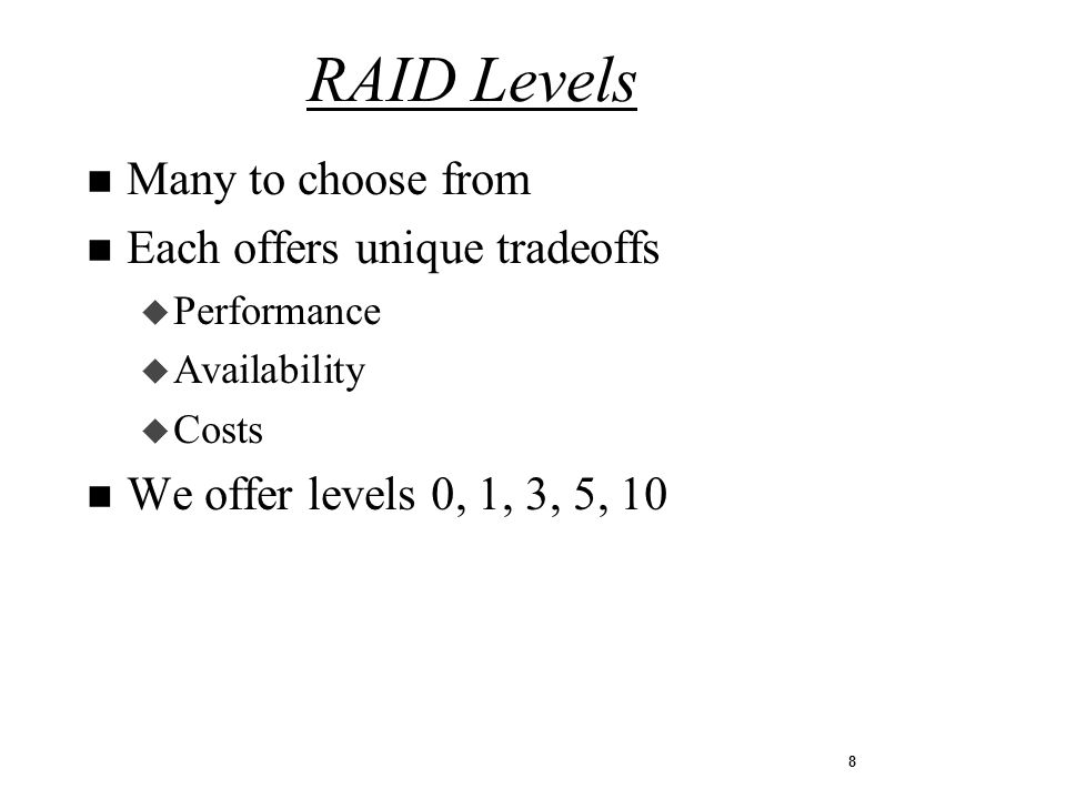 8 n Many to choose from n Each offers unique tradeoffs u Performance u Availability u Costs n We offer levels 0, 1, 3, 5, 10 RAID Levels
