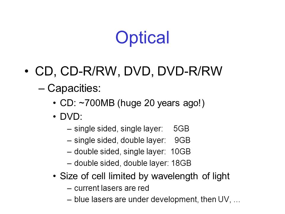 Optical CD, CD-R/RW, DVD, DVD-R/RW –Capacities: CD: ~700MB (huge 20 years ago!) DVD: –single sided, single layer: 5GB –single sided, double layer: 9GB –double sided, single layer: 10GB –double sided, double layer: 18GB Size of cell limited by wavelength of light –current lasers are red –blue lasers are under development, then UV,...
