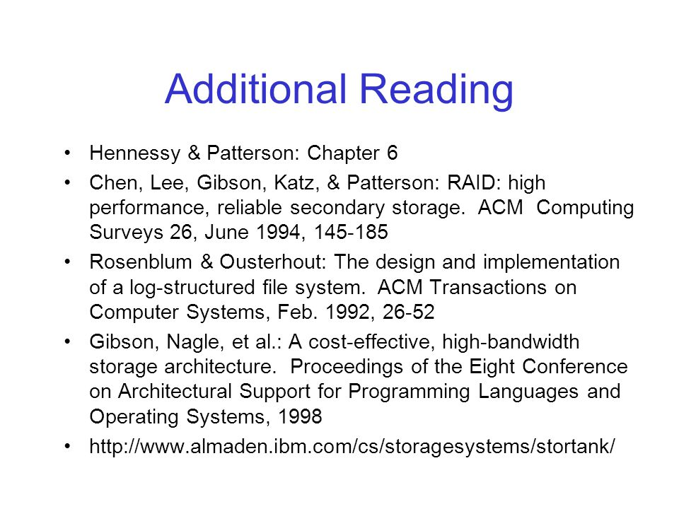 Additional Reading Hennessy & Patterson: Chapter 6 Chen, Lee, Gibson, Katz, & Patterson: RAID: high performance, reliable secondary storage.
