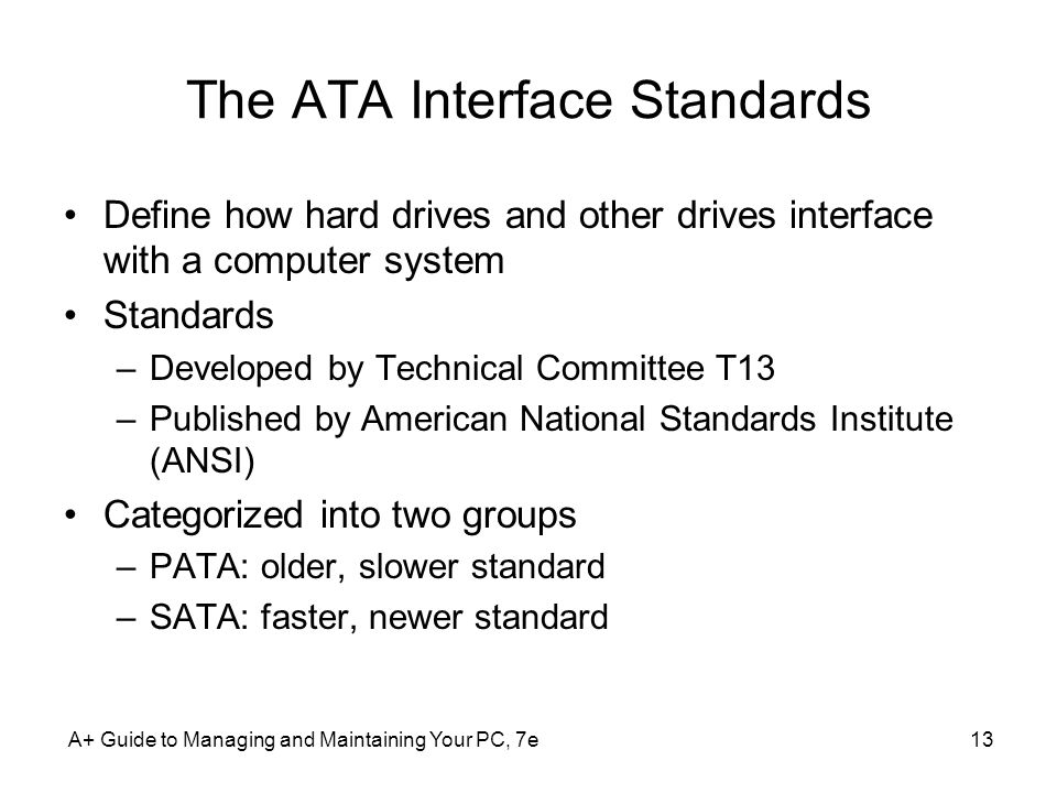 A+ Guide to Managing and Maintaining Your PC, 7e13 The ATA Interface Standards Define how hard drives and other drives interface with a computer syste