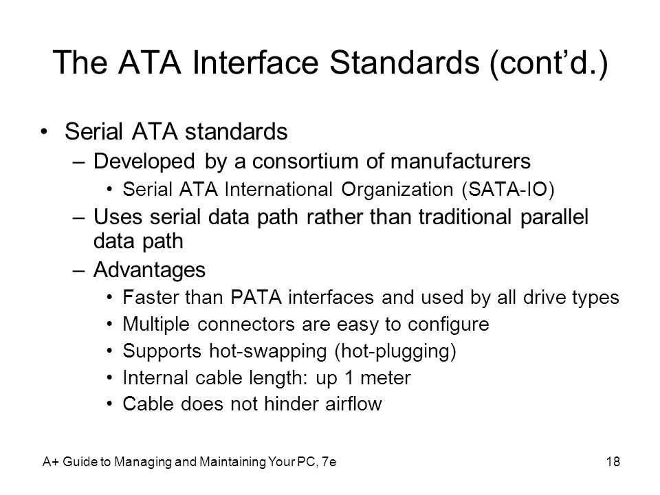 A+ Guide to Managing and Maintaining Your PC, 7e18 The ATA Interface Standards (contd.) Serial ATA standards –Developed by a consortium of manufacture