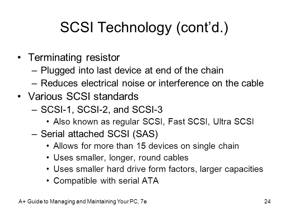 A+ Guide to Managing and Maintaining Your PC, 7e24 SCSI Technology (contd.) Terminating resistor –Plugged into last device at end of the chain –Reduce