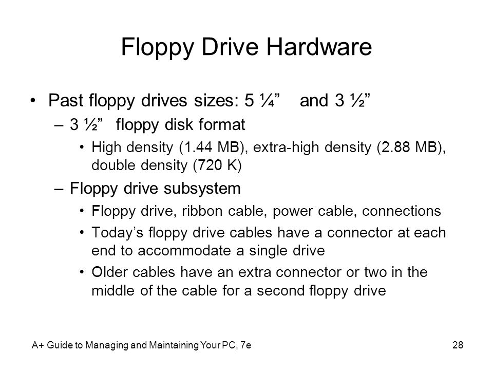 A+ Guide to Managing and Maintaining Your PC, 7e28 Floppy Drive Hardware Past floppy drives sizes: 5 ¼ and 3 ½ –3 ½ floppy disk format High density (1