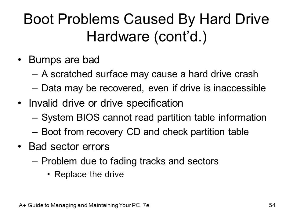 A+ Guide to Managing and Maintaining Your PC, 7e54 Boot Problems Caused By Hard Drive Hardware (contd.) Bumps are bad –A scratched surface may cause a