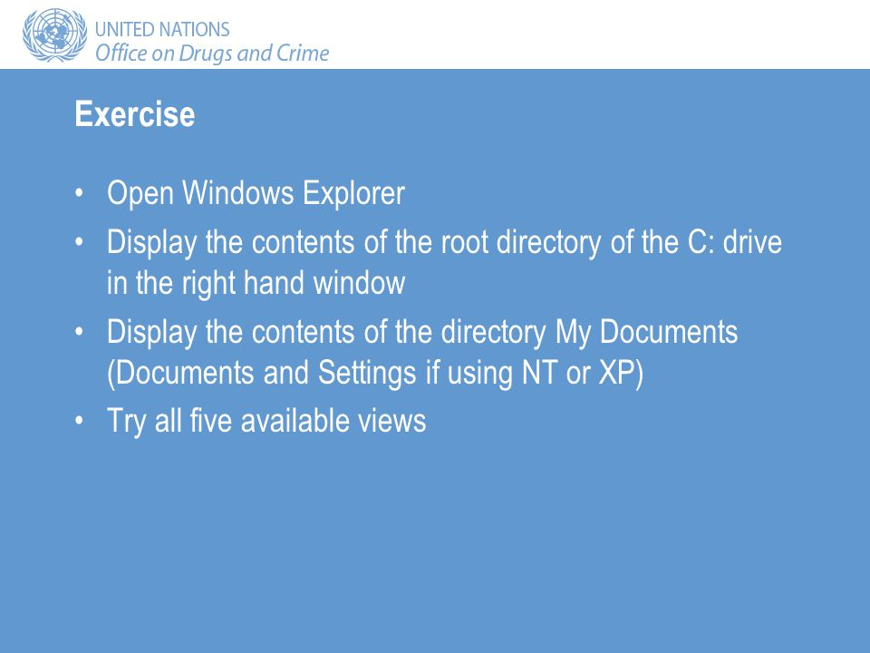 Exercise Open Windows Explorer Display the contents of the root directory of the C: drive in the right hand window Display the contents of the directory My Documents (Documents and Settings if using NT or XP) Try all five available views