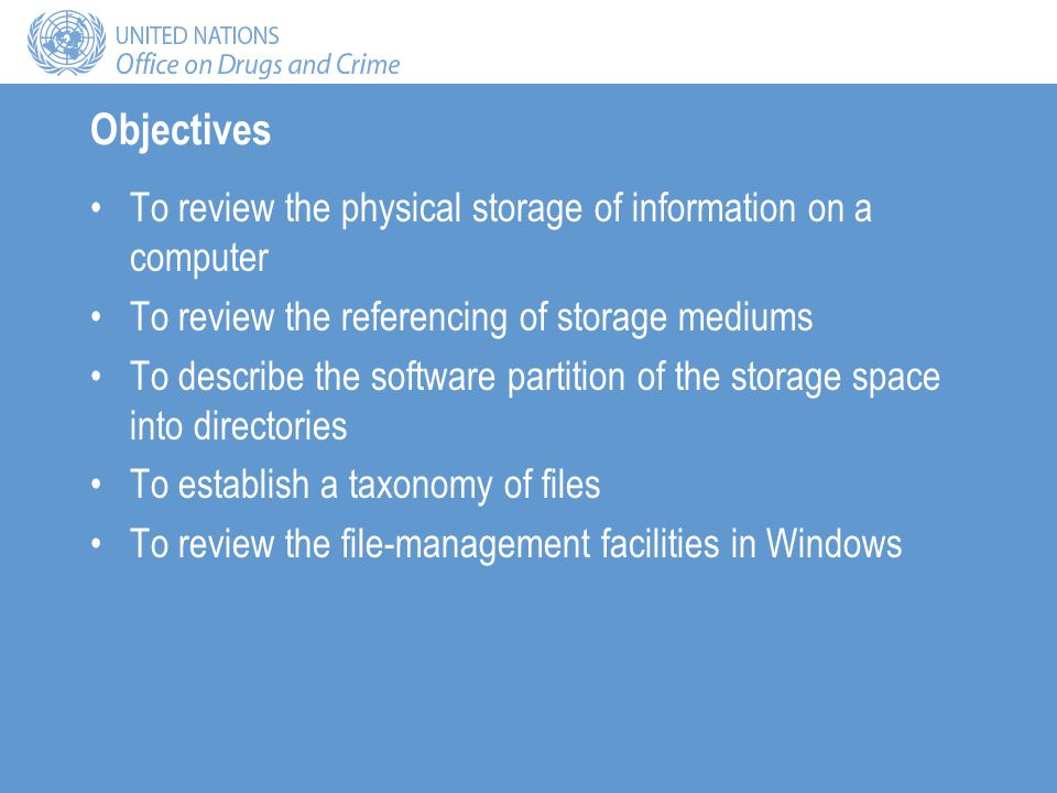 Objectives To review the physical storage of information on a computer To review the referencing of storage mediums To describe the software partition of the storage space into directories To establish a taxonomy of files To review the file-management facilities in Windows