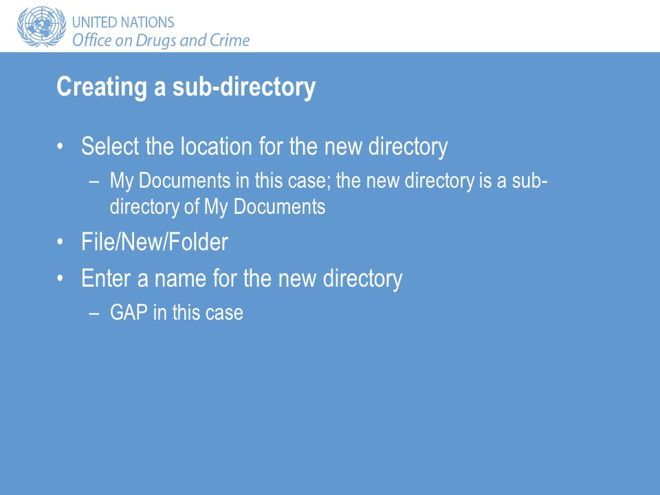 Creating a sub-directory Select the location for the new directory –My Documents in this case; the new directory is a sub- directory of My Documents File/New/Folder Enter a name for the new directory –GAP in this case
