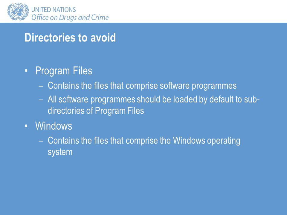 Directories to avoid Program Files –Contains the files that comprise software programmes –All software programmes should be loaded by default to sub- directories of Program Files Windows –Contains the files that comprise the Windows operating system
