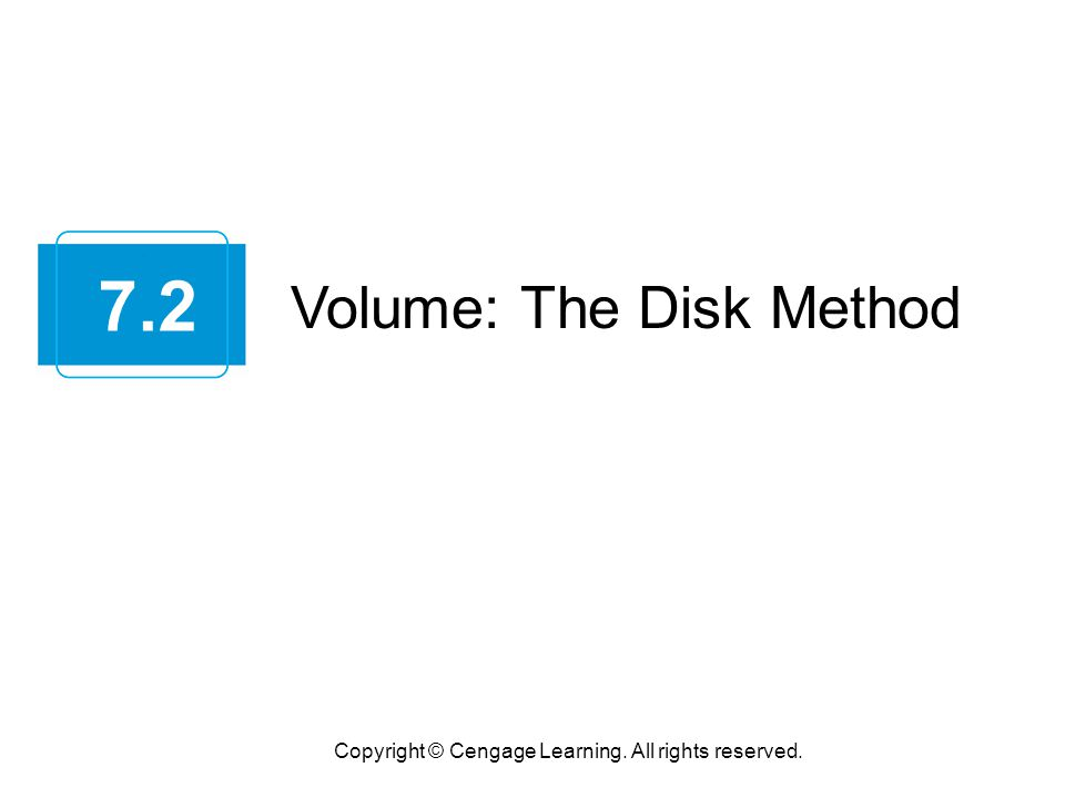 Volume: The Disk Method Copyright © Cengage Learning. All rights reserved. 7.2