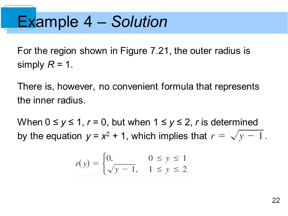 22 Example 4 – Solution For the region shown in Figure 7.21, the outer radius is simply R = 1. There is, however, no convenient formula that represent