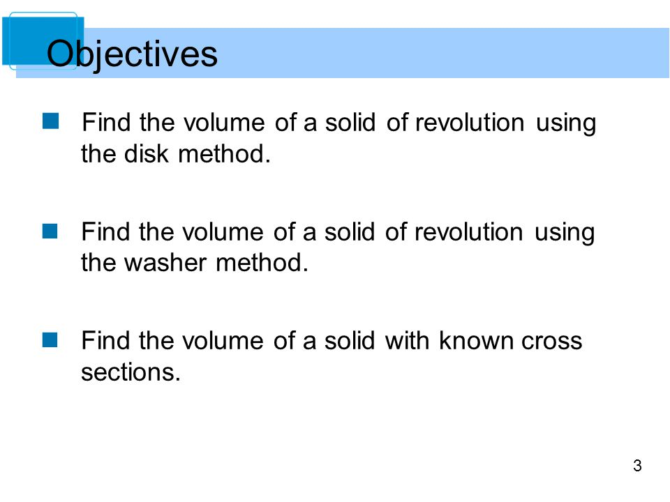 3 Find the volume of a solid of revolution using the disk method. Find the volume of a solid of revolution using the washer method. Find the volume of
