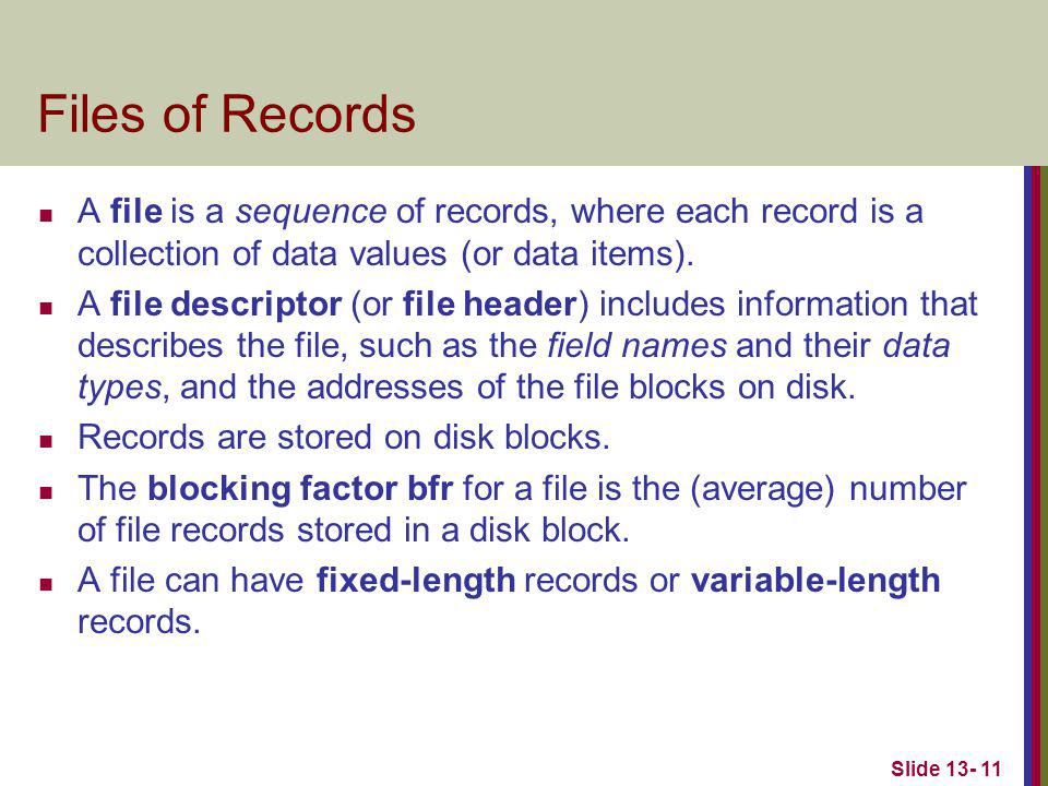 Slide 13- 11 Files of Records A file is a sequence of records, where each record is a collection of data values (or data items). A file descriptor (or