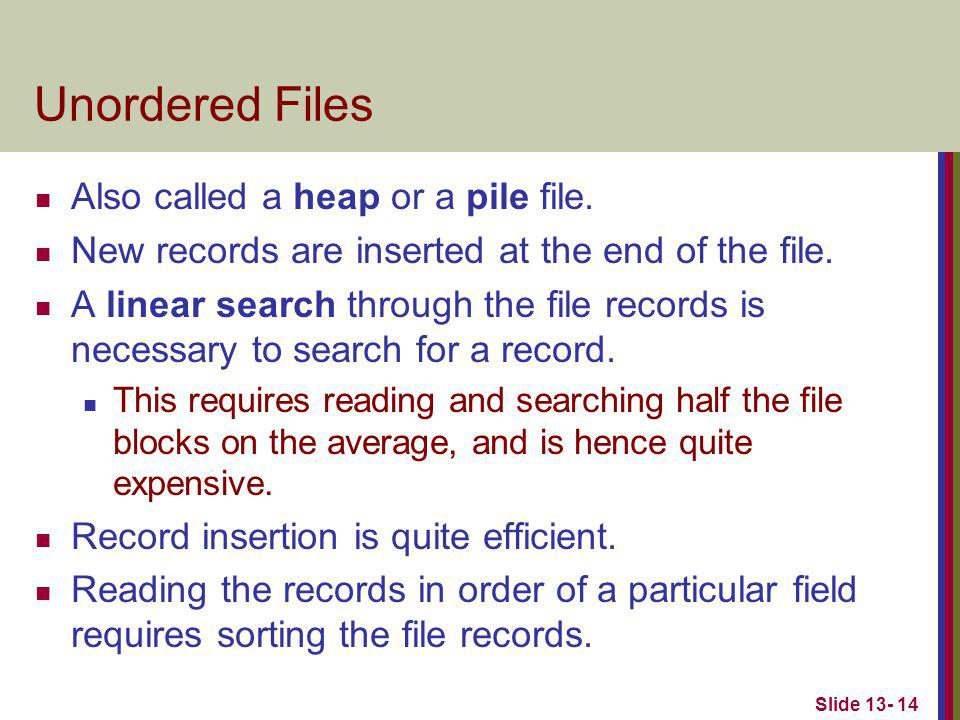 Slide 13- 14 Unordered Files Also called a heap or a pile file. New records are inserted at the end of the file. A linear search through the file reco