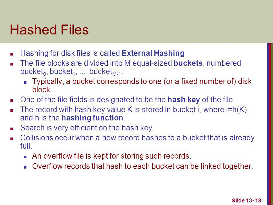 Slide 13- 18 Hashed Files Hashing for disk files is called External Hashing The file blocks are divided into M equal-sized buckets, numbered bucket 0, bucket 1,..., bucket M-1.