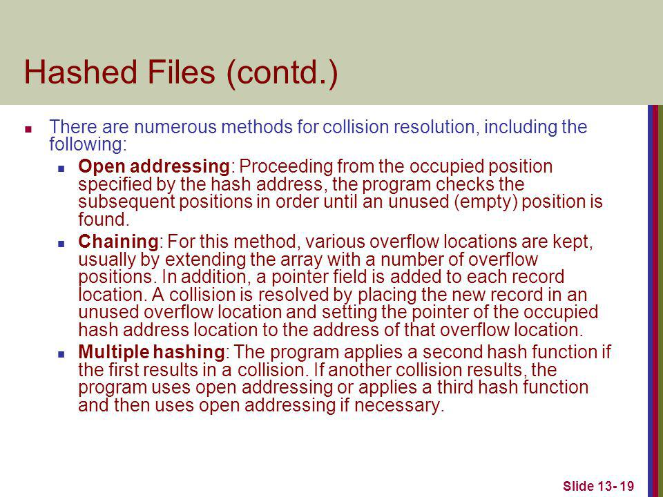 Slide 13- 19 Hashed Files (contd.) There are numerous methods for collision resolution, including the following: Open addressing: Proceeding from the occupied position specified by the hash address, the program checks the subsequent positions in order until an unused (empty) position is found.
