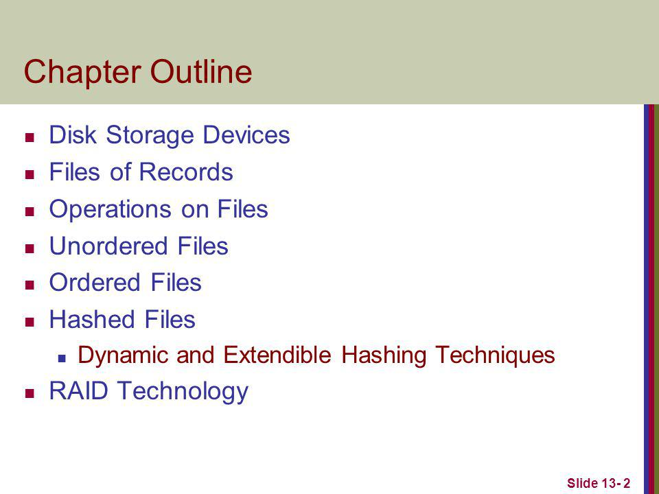 Slide 13- 2 Chapter Outline Disk Storage Devices Files of Records Operations on Files Unordered Files Ordered Files Hashed Files Dynamic and Extendible Hashing Techniques RAID Technology