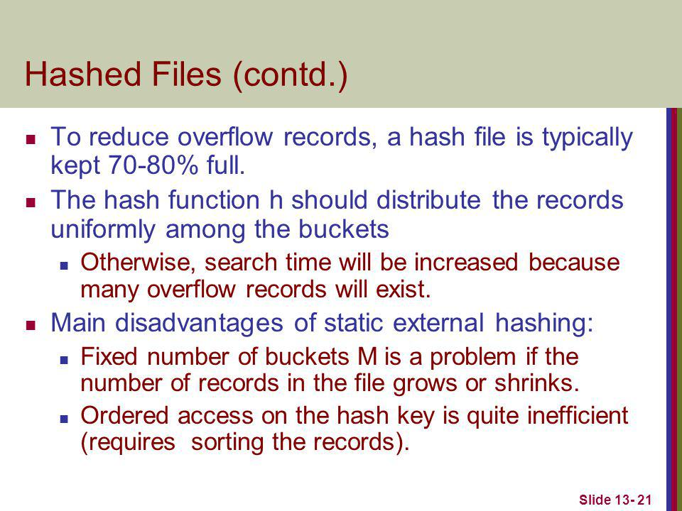 Slide 13- 21 Hashed Files (contd.) To reduce overflow records, a hash file is typically kept 70-80% full. The hash function h should distribute the re