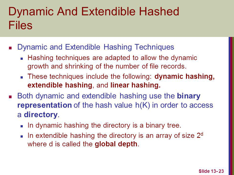 Slide 13- 23 Dynamic And Extendible Hashed Files Dynamic and Extendible Hashing Techniques Hashing techniques are adapted to allow the dynamic growth