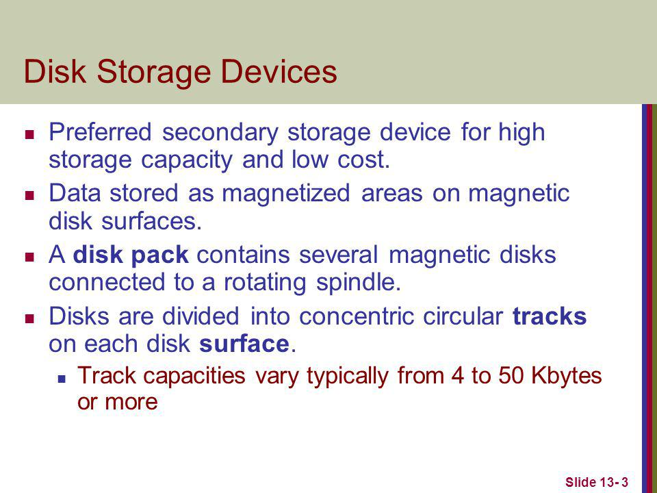 Slide 13- 3 Disk Storage Devices Preferred secondary storage device for high storage capacity and low cost.
