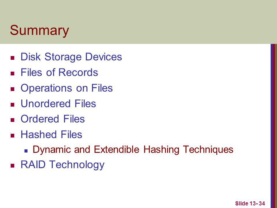 Slide 13- 34 Summary Disk Storage Devices Files of Records Operations on Files Unordered Files Ordered Files Hashed Files Dynamic and Extendible Hashing Techniques RAID Technology