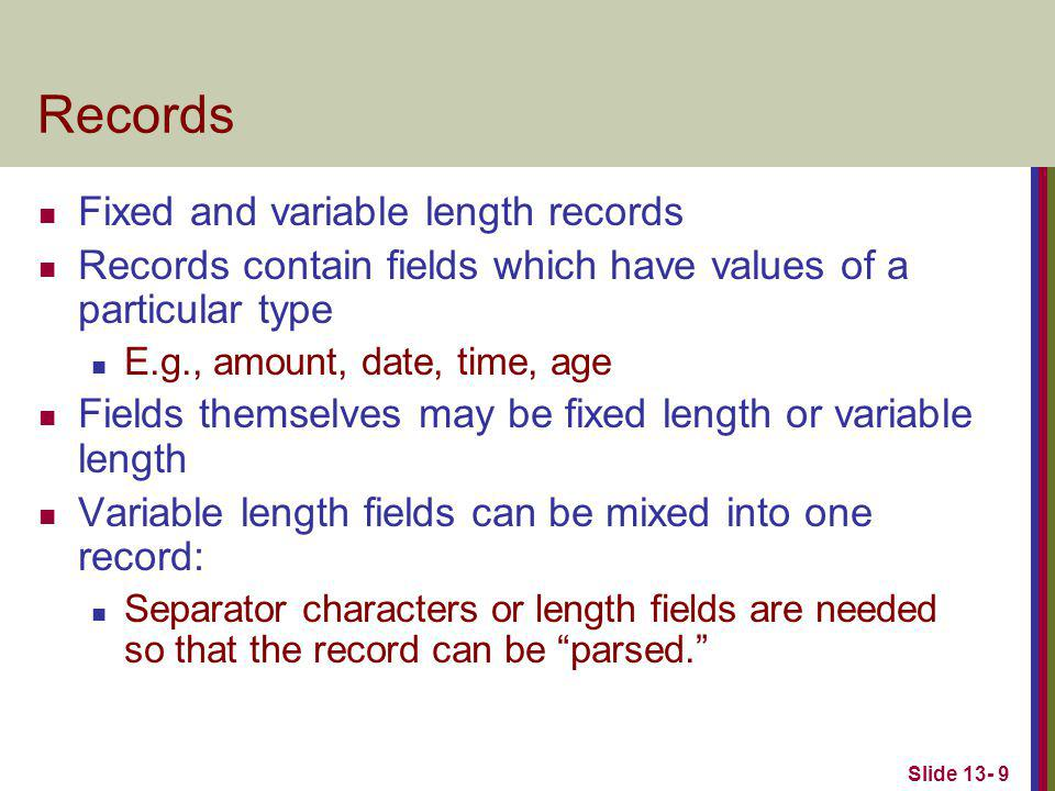 Slide 13- 9 Records Fixed and variable length records Records contain fields which have values of a particular type E.g., amount, date, time, age Fields themselves may be fixed length or variable length Variable length fields can be mixed into one record: Separator characters or length fields are needed so that the record can be parsed.