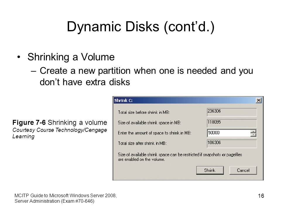 Dynamic Disks (contd.) Shrinking a Volume –Create a new partition when one is needed and you dont have extra disks MCITP Guide to Microsoft Windows Se