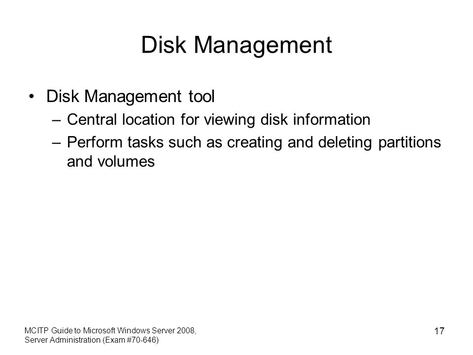 Disk Management Disk Management tool –Central location for viewing disk information –Perform tasks such as creating and deleting partitions and volumes MCITP Guide to Microsoft Windows Server 2008, Server Administration (Exam #70-646) 17