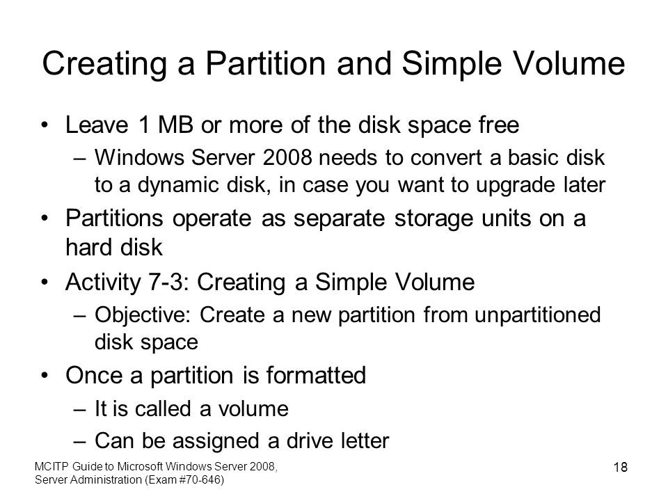 Creating a Partition and Simple Volume Leave 1 MB or more of the disk space free –Windows Server 2008 needs to convert a basic disk to a dynamic disk, in case you want to upgrade later Partitions operate as separate storage units on a hard disk Activity 7-3: Creating a Simple Volume –Objective: Create a new partition from unpartitioned disk space Once a partition is formatted –It is called a volume –Can be assigned a drive letter MCITP Guide to Microsoft Windows Server 2008, Server Administration (Exam #70-646) 18