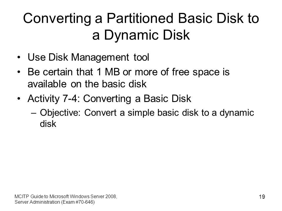 Converting a Partitioned Basic Disk to a Dynamic Disk Use Disk Management tool Be certain that 1 MB or more of free space is available on the basic di