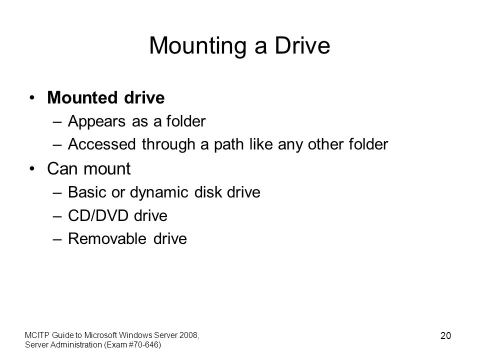 Mounting a Drive Mounted drive –Appears as a folder –Accessed through a path like any other folder Can mount –Basic or dynamic disk drive –CD/DVD driv