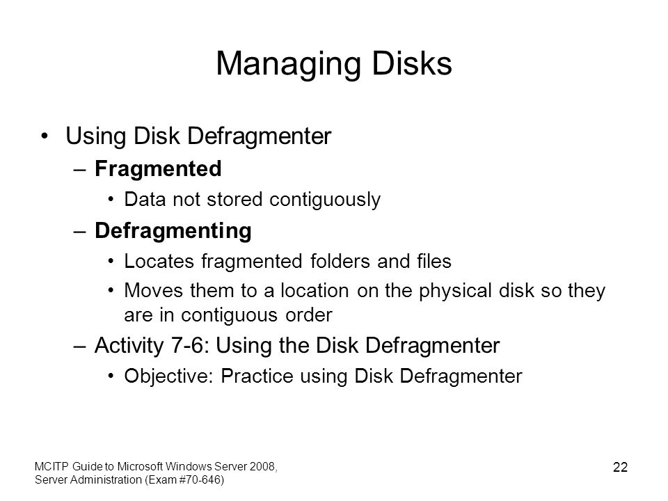 Managing Disks Using Disk Defragmenter –Fragmented Data not stored contiguously –Defragmenting Locates fragmented folders and files Moves them to a location on the physical disk so they are in contiguous order –Activity 7-6: Using the Disk Defragmenter Objective: Practice using Disk Defragmenter MCITP Guide to Microsoft Windows Server 2008, Server Administration (Exam #70-646) 22