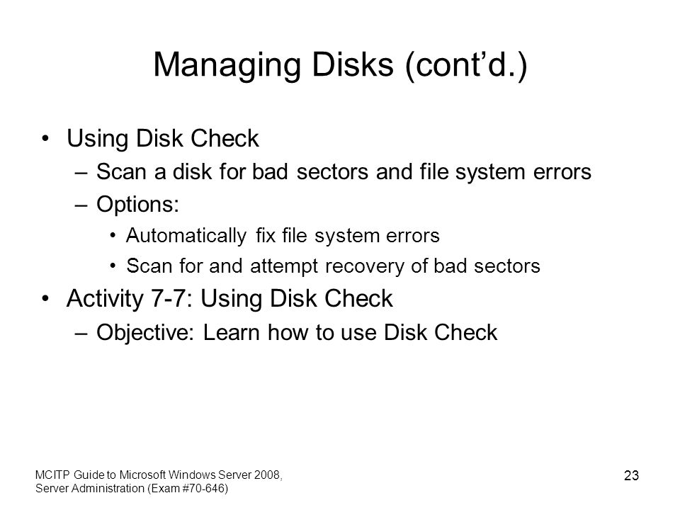 Managing Disks (contd.) Using Disk Check –Scan a disk for bad sectors and file system errors –Options: Automatically fix file system errors Scan for and attempt recovery of bad sectors Activity 7-7: Using Disk Check –Objective: Learn how to use Disk Check MCITP Guide to Microsoft Windows Server 2008, Server Administration (Exam #70-646) 23