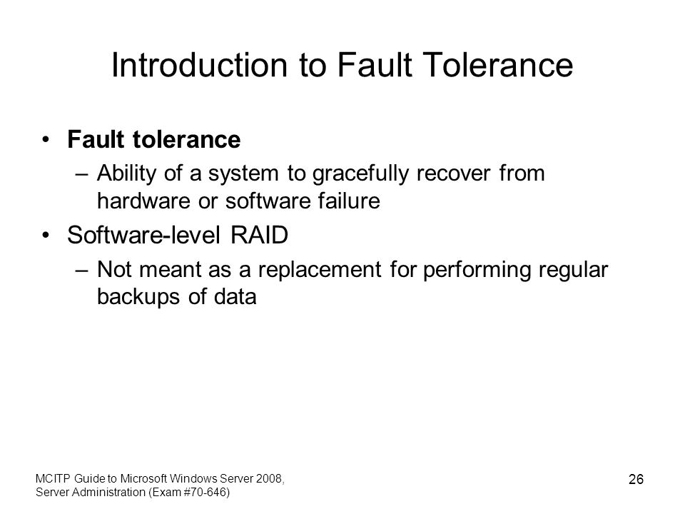 Introduction to Fault Tolerance Fault tolerance –Ability of a system to gracefully recover from hardware or software failure Software-level RAID –Not meant as a replacement for performing regular backups of data MCITP Guide to Microsoft Windows Server 2008, Server Administration (Exam #70-646) 26