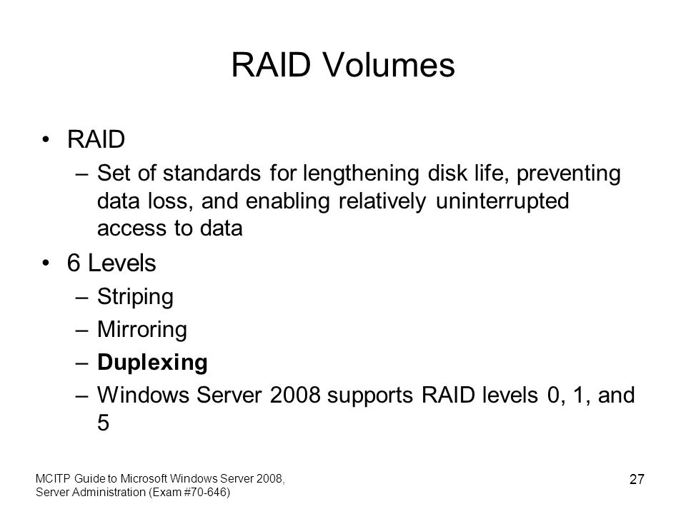 RAID Volumes RAID –Set of standards for lengthening disk life, preventing data loss, and enabling relatively uninterrupted access to data 6 Levels –St