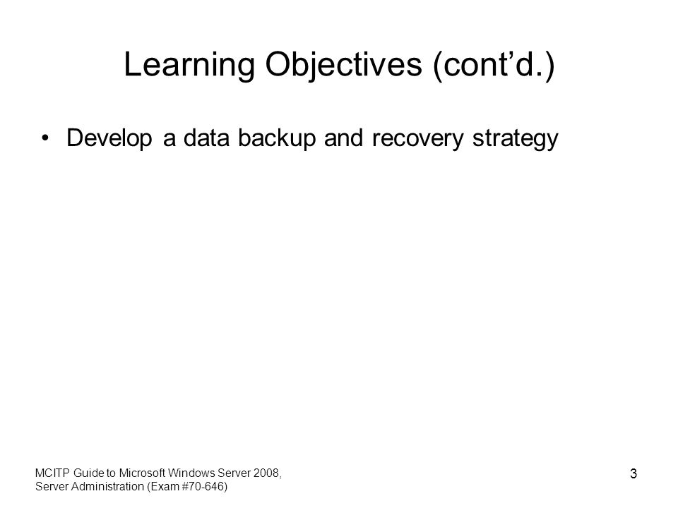 Learning Objectives (contd.) Develop a data backup and recovery strategy MCITP Guide to Microsoft Windows Server 2008, Server Administration (Exam #70