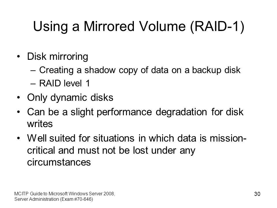Using a Mirrored Volume (RAID-1) Disk mirroring –Creating a shadow copy of data on a backup disk –RAID level 1 Only dynamic disks Can be a slight perf