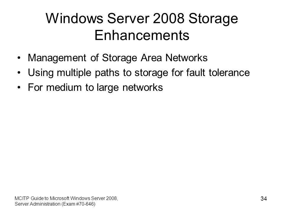 Windows Server 2008 Storage Enhancements Management of Storage Area Networks Using multiple paths to storage for fault tolerance For medium to large networks MCITP Guide to Microsoft Windows Server 2008, Server Administration (Exam #70-646) 34