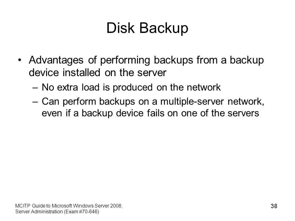 Disk Backup Advantages of performing backups from a backup device installed on the server –No extra load is produced on the network –Can perform backups on a multiple-server network, even if a backup device fails on one of the servers MCITP Guide to Microsoft Windows Server 2008, Server Administration (Exam #70-646) 38