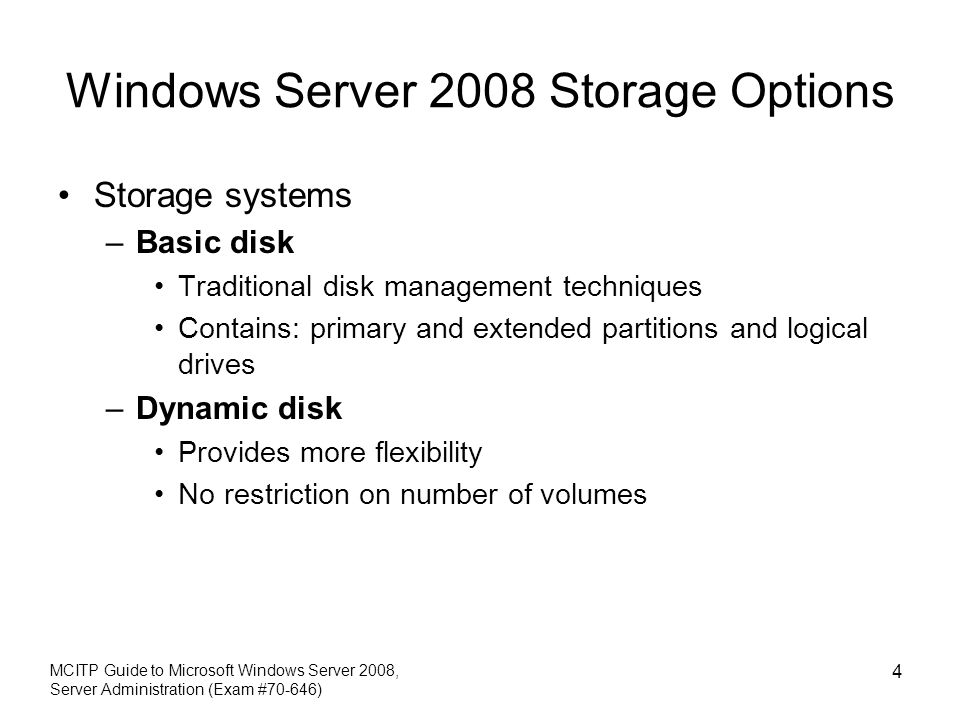 Windows Server 2008 Storage Options Storage systems –Basic disk Traditional disk management techniques Contains: primary and extended partitions and logical drives –Dynamic disk Provides more flexibility No restriction on number of volumes MCITP Guide to Microsoft Windows Server 2008, Server Administration (Exam #70-646) 4