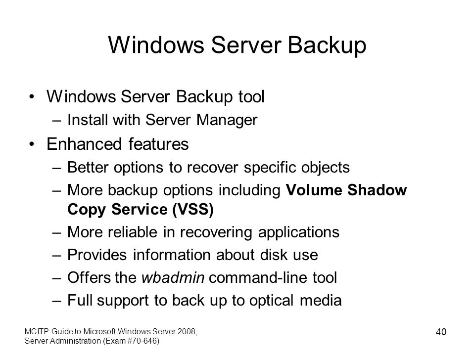Windows Server Backup Windows Server Backup tool –Install with Server Manager Enhanced features –Better options to recover specific objects –More backup options including Volume Shadow Copy Service (VSS) –More reliable in recovering applications –Provides information about disk use –Offers the wbadmin command-line tool –Full support to back up to optical media MCITP Guide to Microsoft Windows Server 2008, Server Administration (Exam #70-646) 40