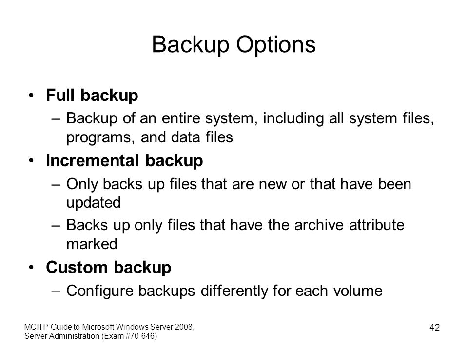 Backup Options Full backup –Backup of an entire system, including all system files, programs, and data files Incremental backup –Only backs up files t